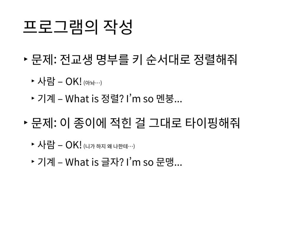 프로그램의 작성 ▸문제: 전교생 명부를 키 순서대로 정렬해줘 ▸사람 – OK! (아놔...