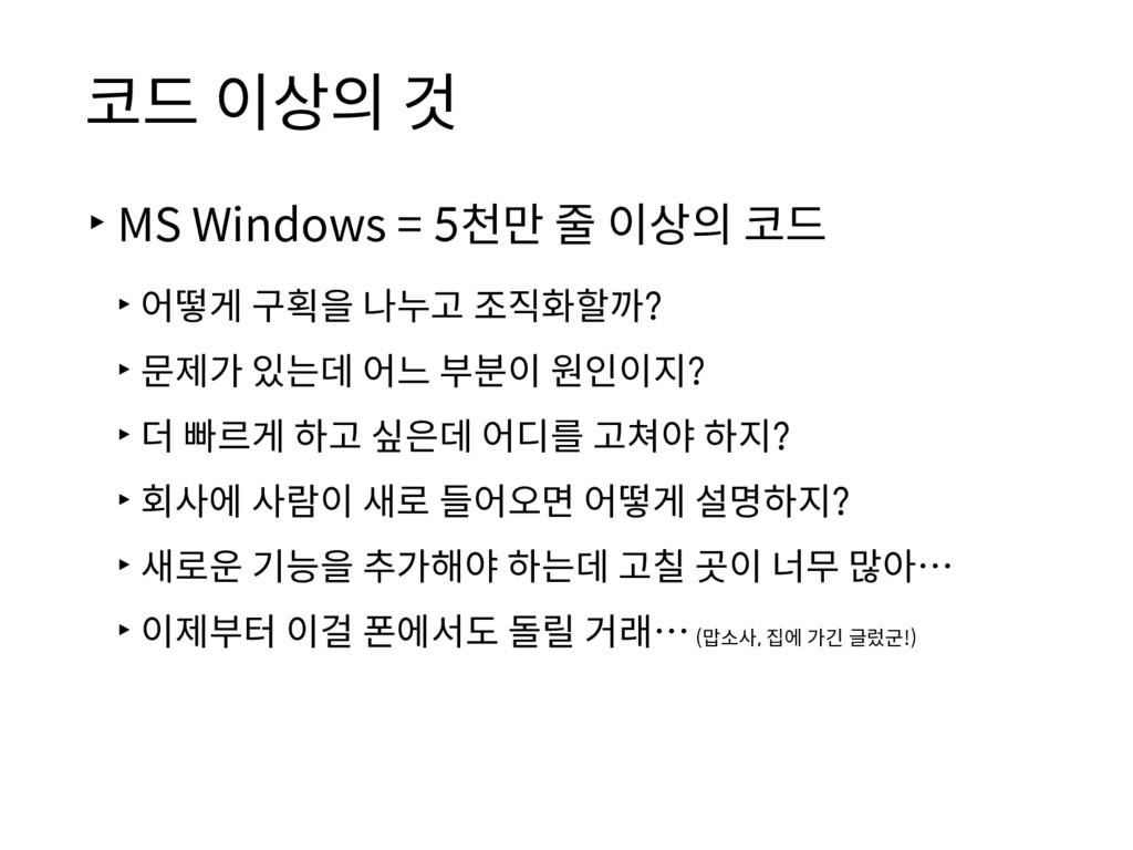 코드 이상의 것 ▸MS Windows = 5천만 줄 이상의 코드 ▸어떻게 구획을 나누...