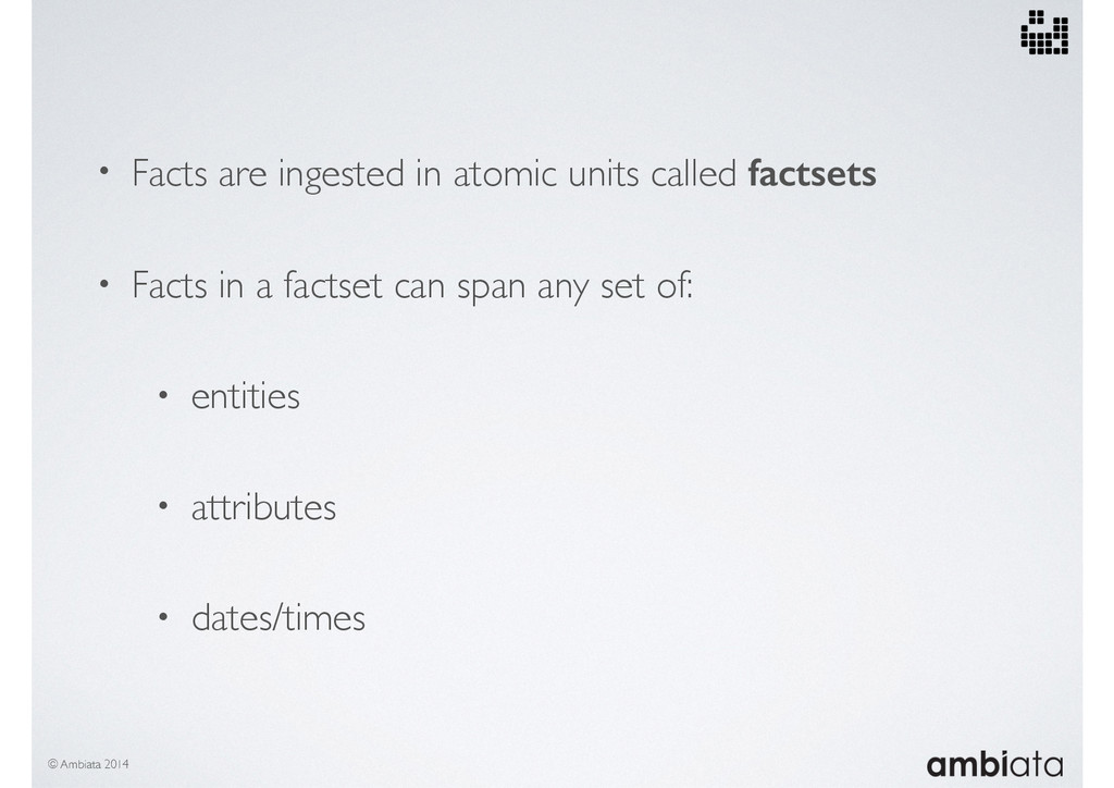 • Facts are ingested in atomic units called fac...