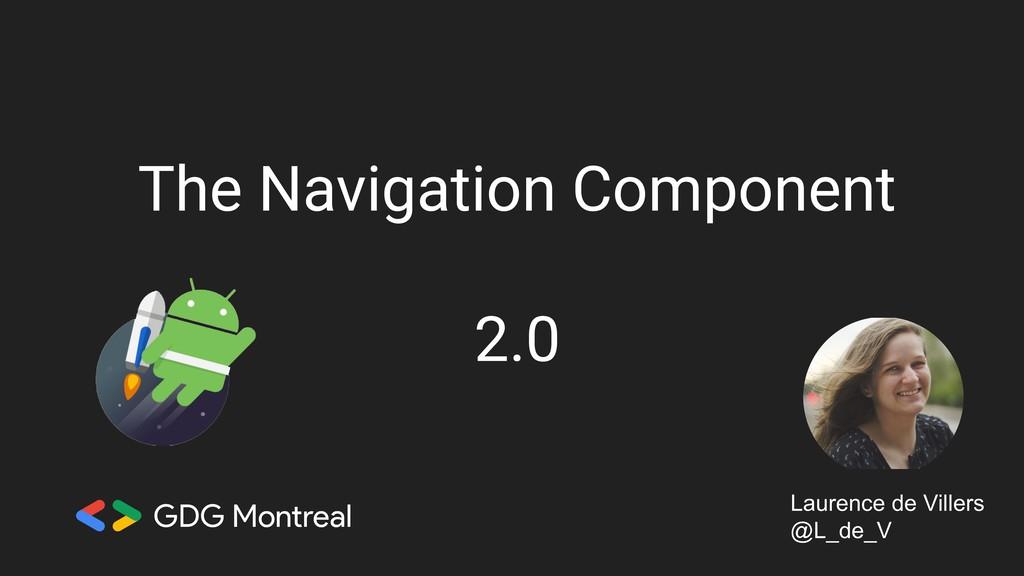 The Navigation Component 2.0 Laurence de Viller...