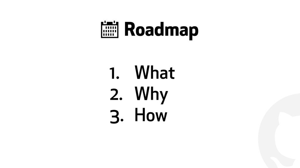 ! 1. What 2. Why 3. How & Roadmap