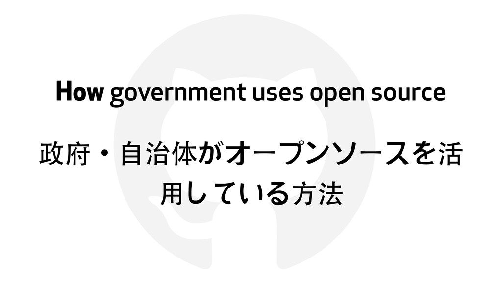 ! How government uses open source 政府ɾ⾃自治体がオープンソ...
