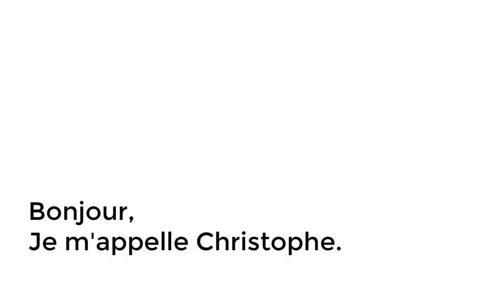 Bonjour, Je m'appelle Christophe.