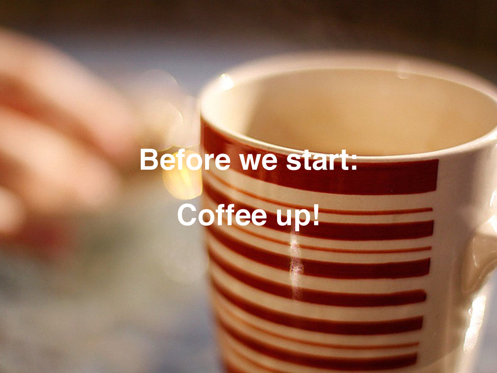 Before we start: Coffee up!