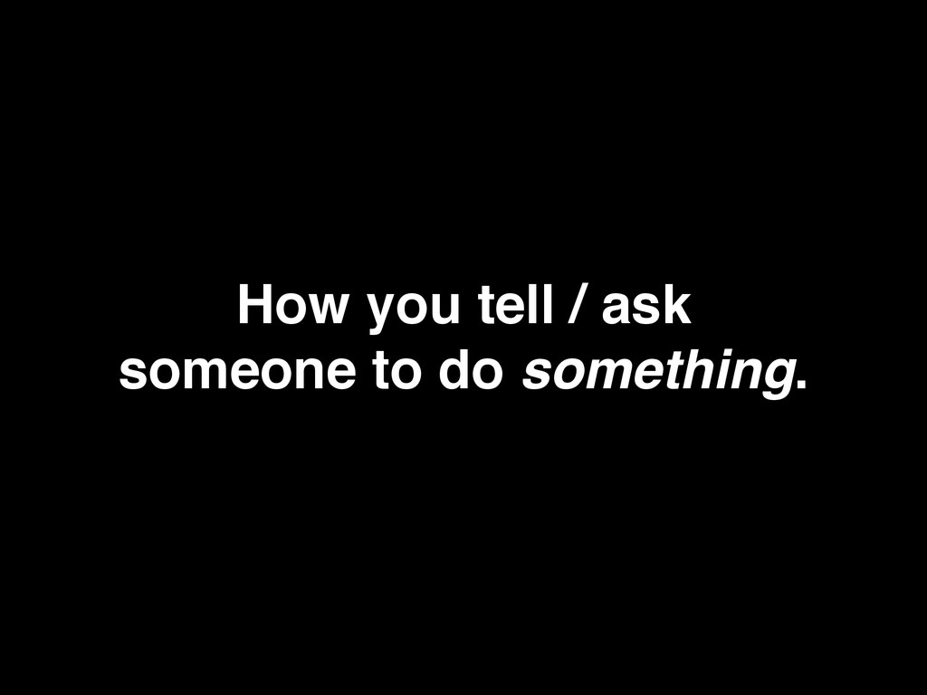 How you tell / ask someone to do something.