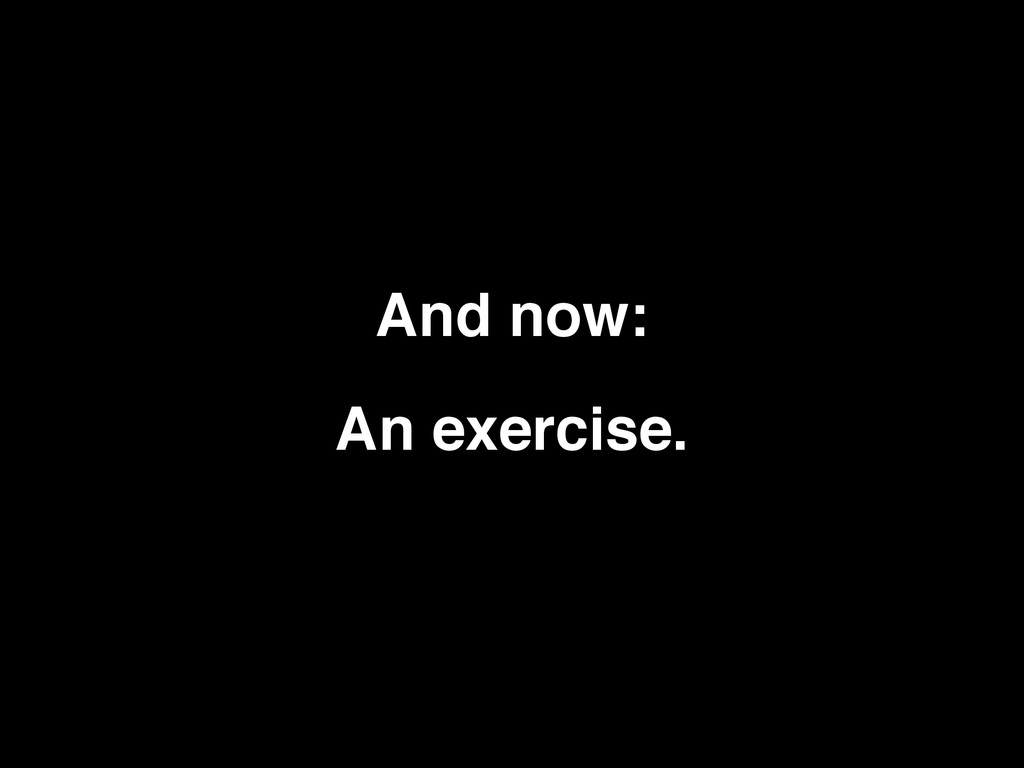 And now: An exercise.