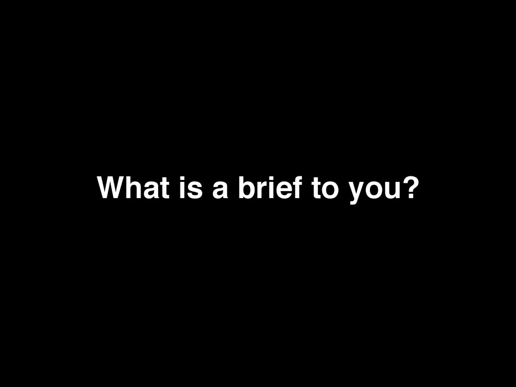 What is a brief to you?