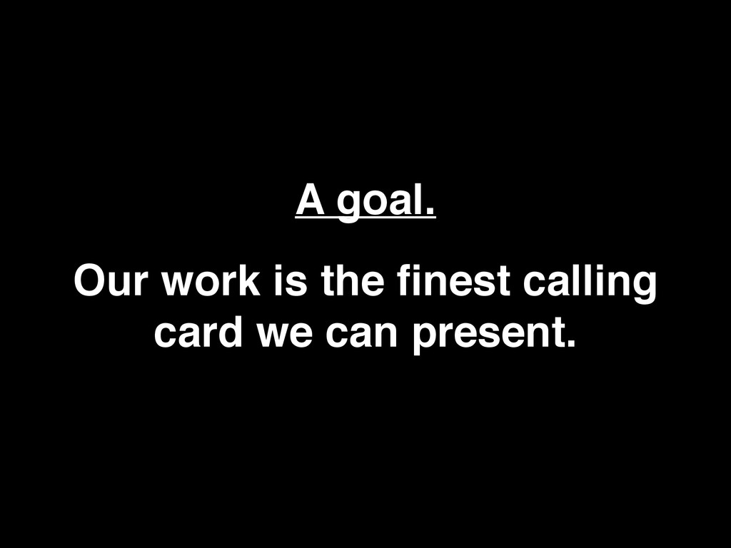 A goal. Our work is the finest calling card we c...