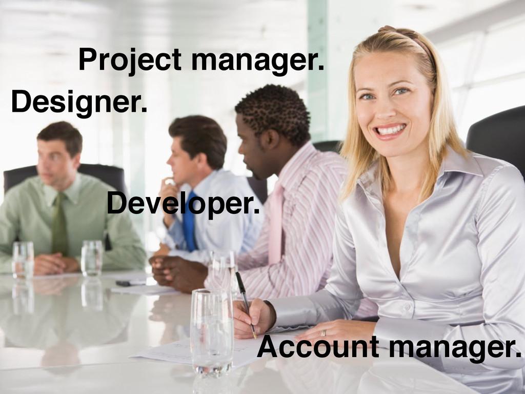 Account manager. Designer. Developer. Project m...