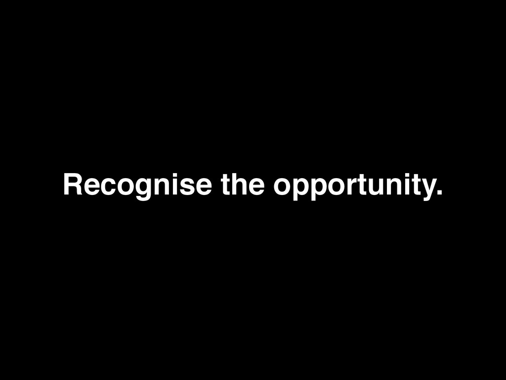 Recognise the opportunity.