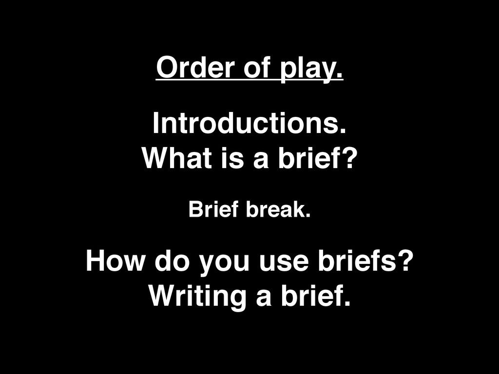 Order of play. Introductions. What is a brief?...