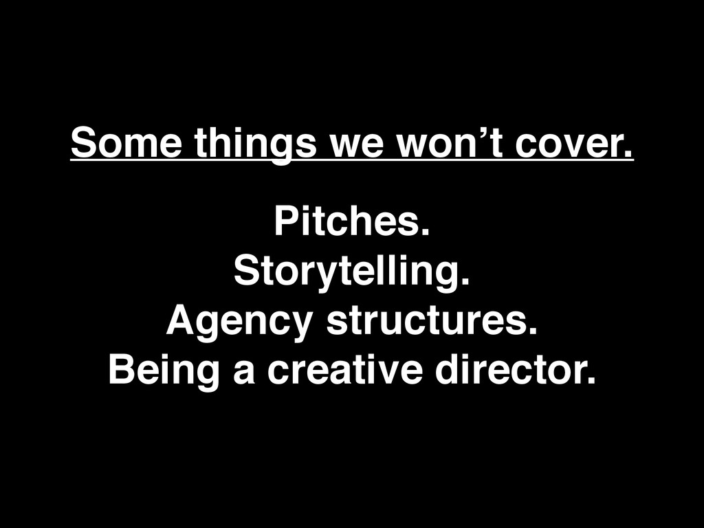 Some things we won't cover. Pitches. Storytell...
