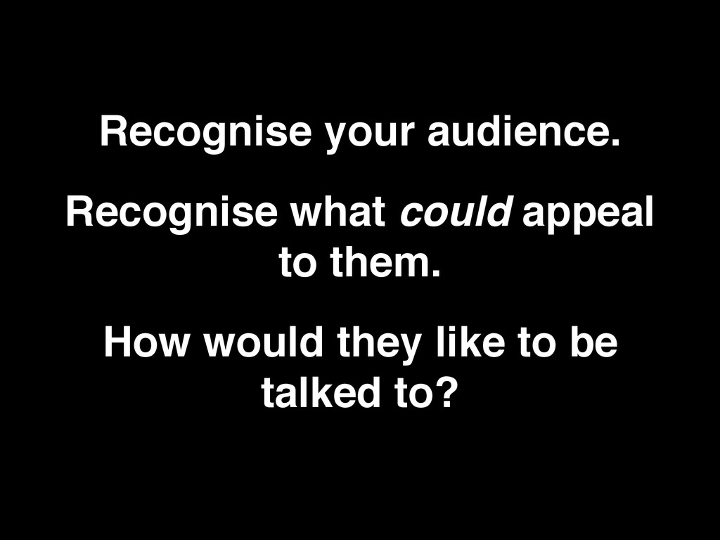 Recognise your audience. Recognise what could a...