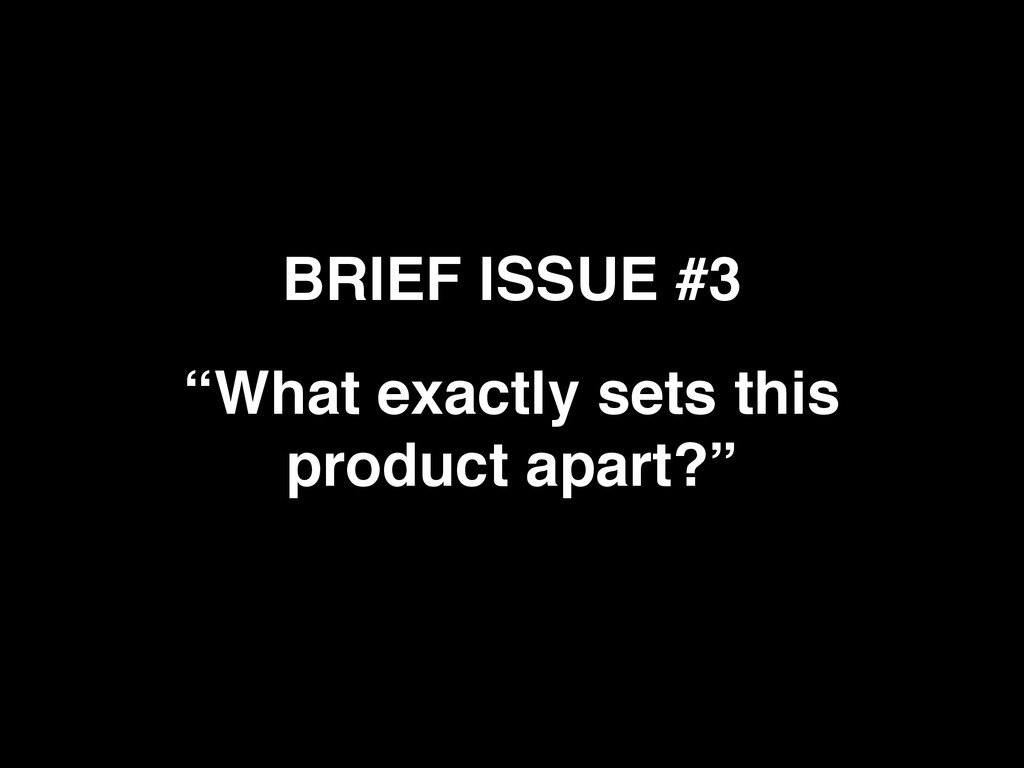 """BRIEF ISSUE #3 """"What exactly sets this product ..."""