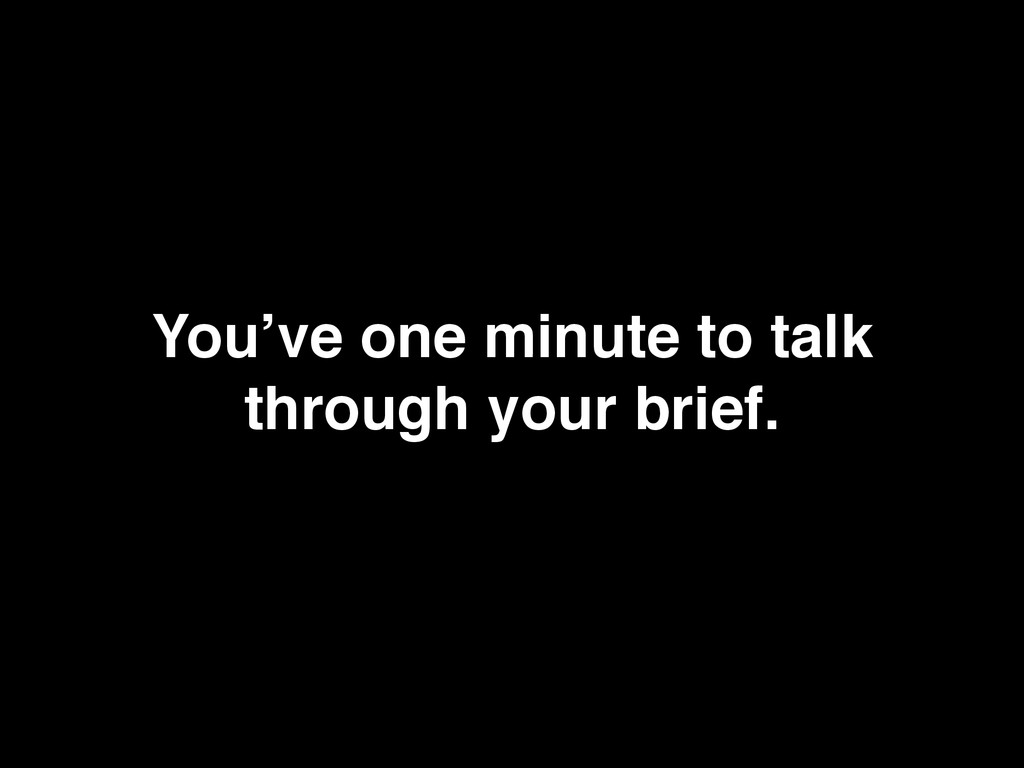 You've one minute to talk through your brief.