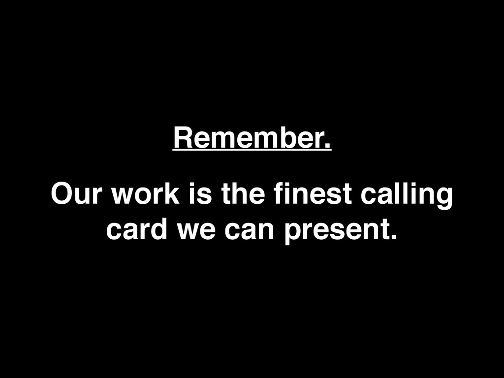 Remember. Our work is the finest calling card we...