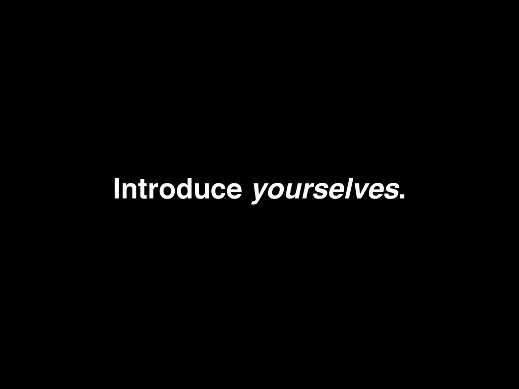 Introduce yourselves.