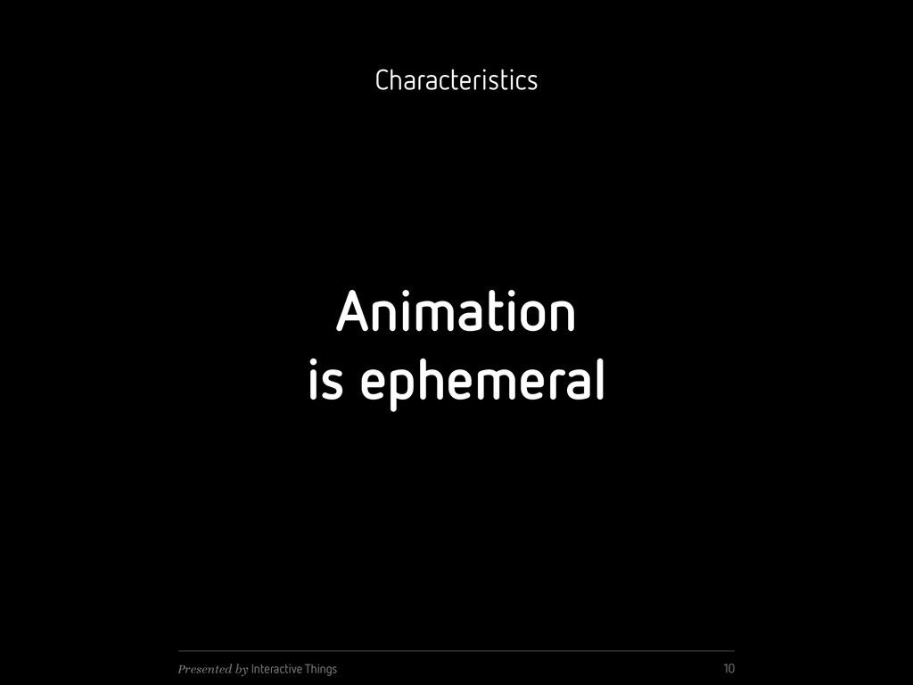 Animation is ephemeral 10 Presented by Interact...