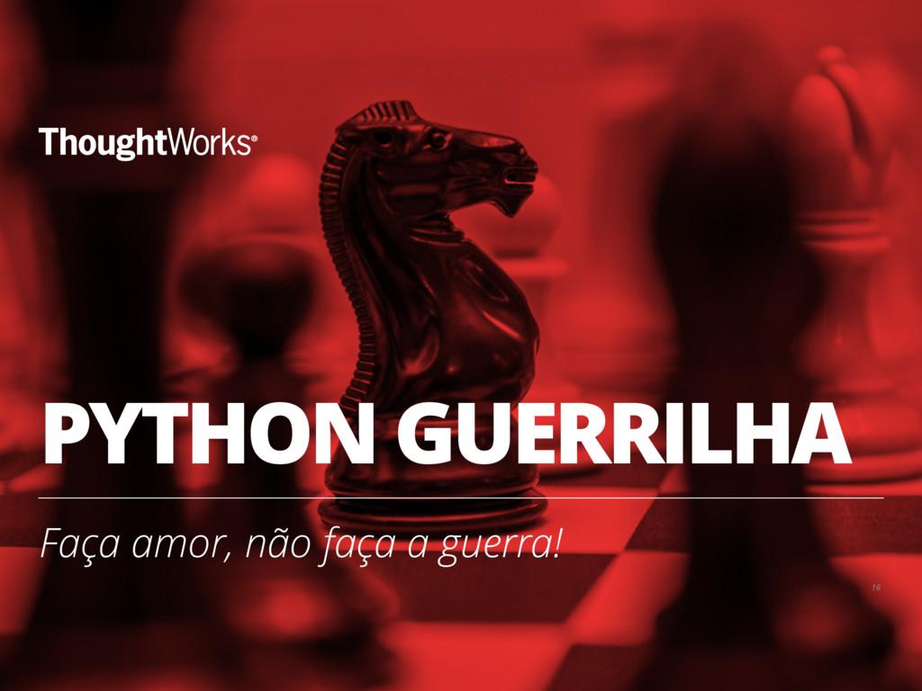 PYTHON GUERRILHA Faça amor, não faça a guerra! ...