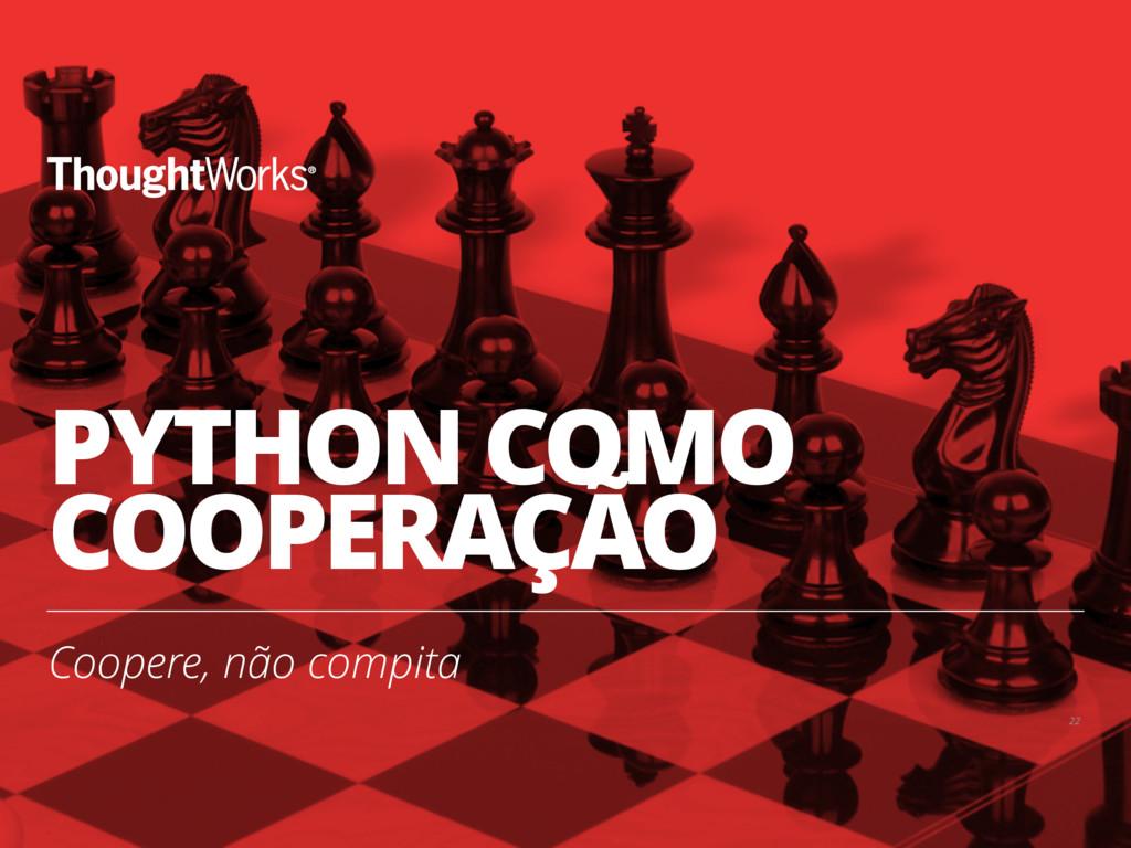 PYTHON COMO COOPERAÇÃO Coopere, não compita 22