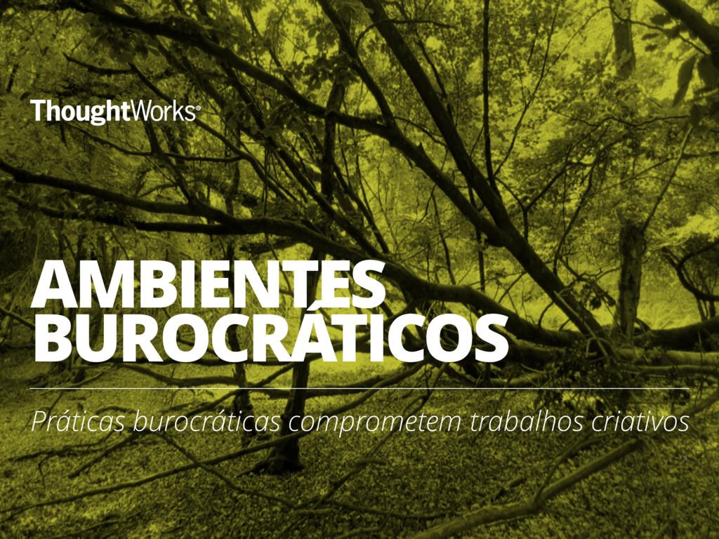 AMBIENTES BUROCRÁTICOS Práticas burocráticas co...