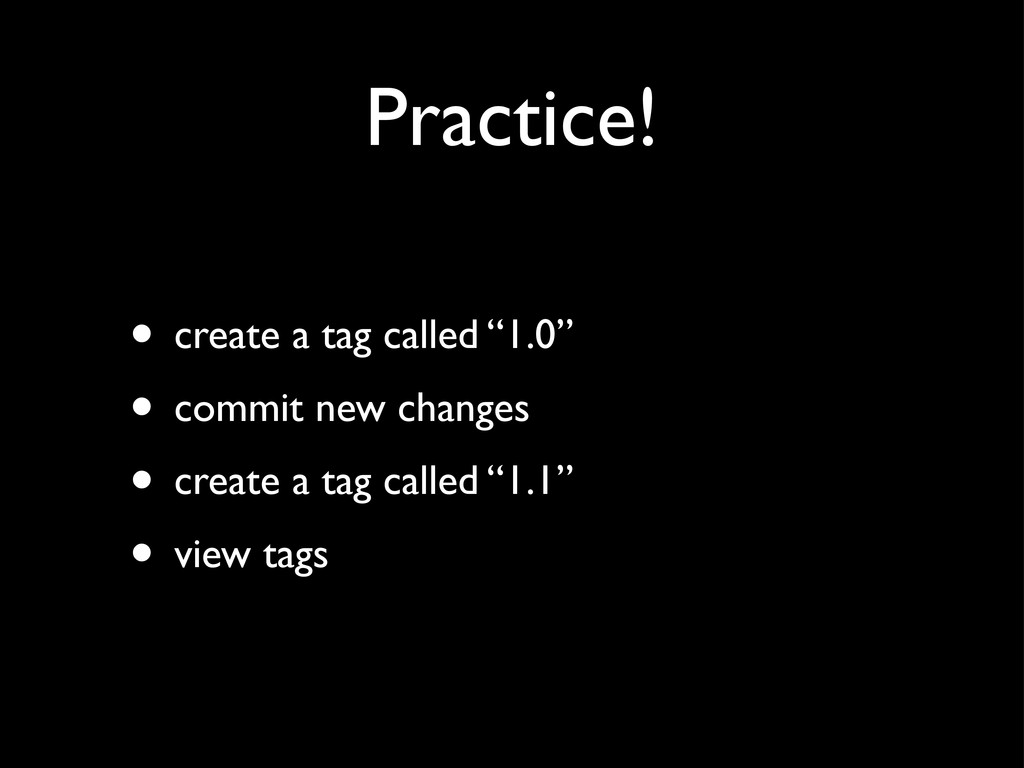 "Practice! • create a tag called ""1.0"" • commit ..."