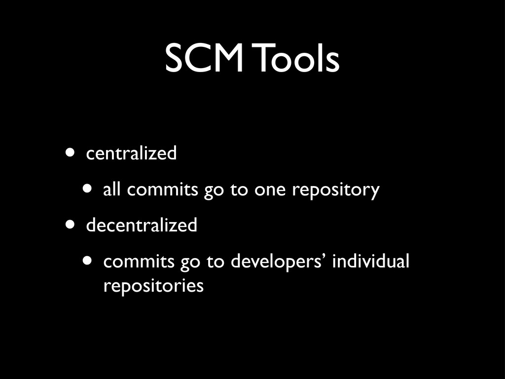 SCM Tools • centralized • all commits go to one...