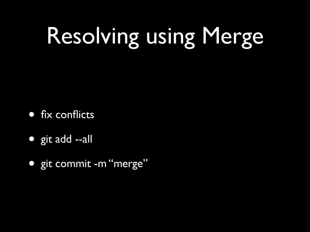 Resolving using Merge • fix conflicts • git add -...