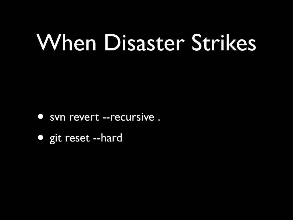 When Disaster Strikes • svn revert --recursive ...