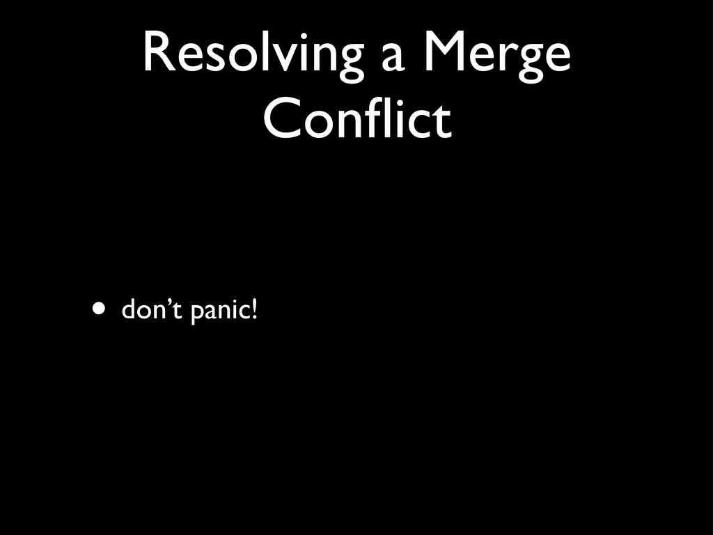 Resolving a Merge Conflict • don't panic!