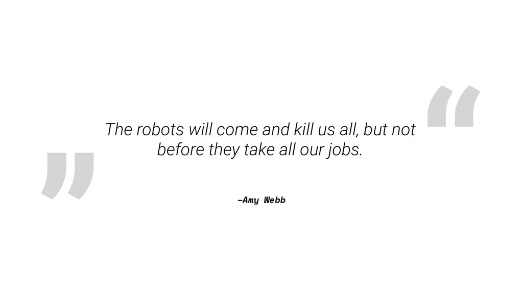 """ "" –Amy Webb The robots will come and kill us ..."