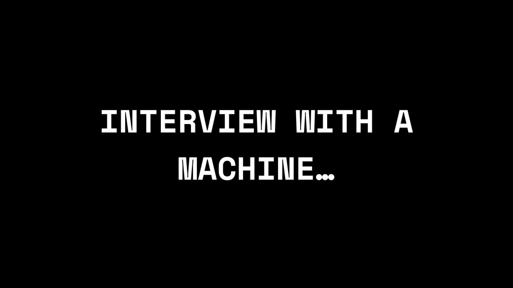 INTERVIEW WITH A MACHINE…