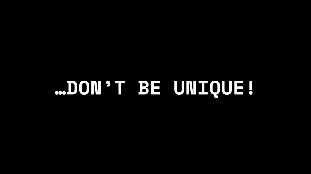 …DON'T BE UNIQUE!