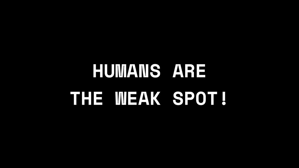 HUMANS ARE THE WEAK SPOT!