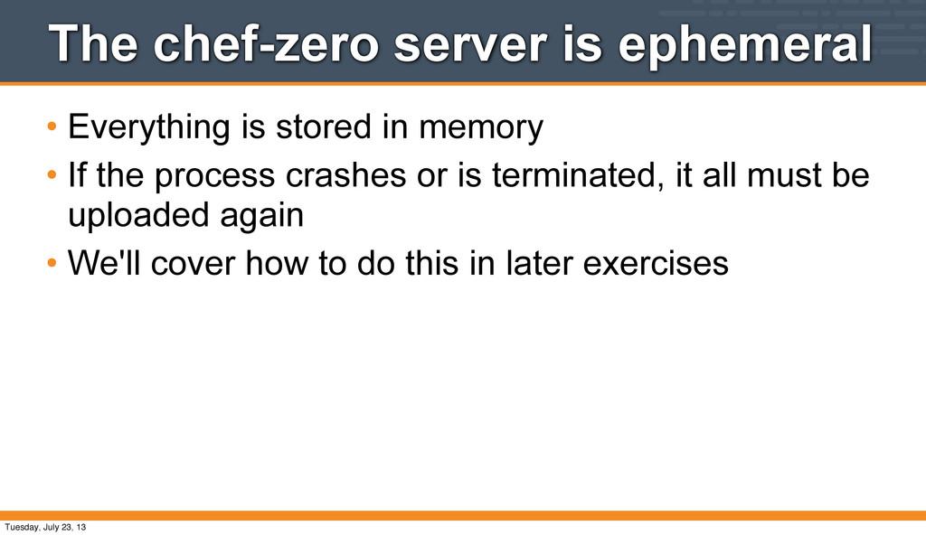 The chef-zero server is ephemeral • Everything ...