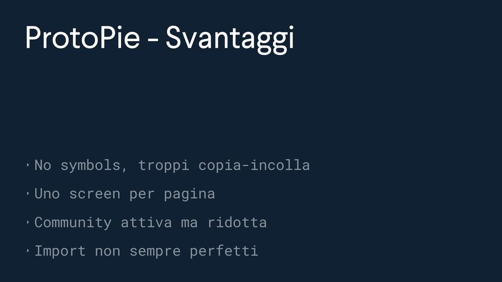 ProtoPie - Svantaggi ‣ No symbols, troppi copia...