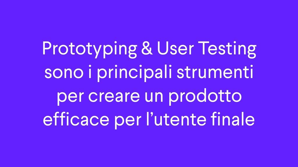 Prototyping & User Testing sono i principali st...