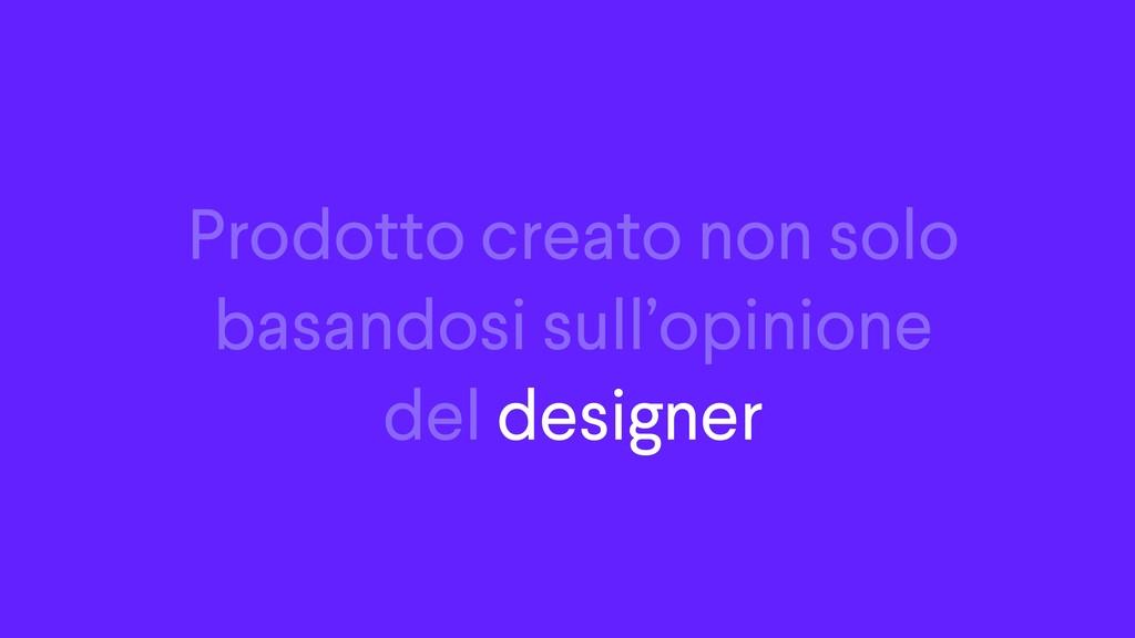 Prodotto creato non solo basandosi sull'opinion...