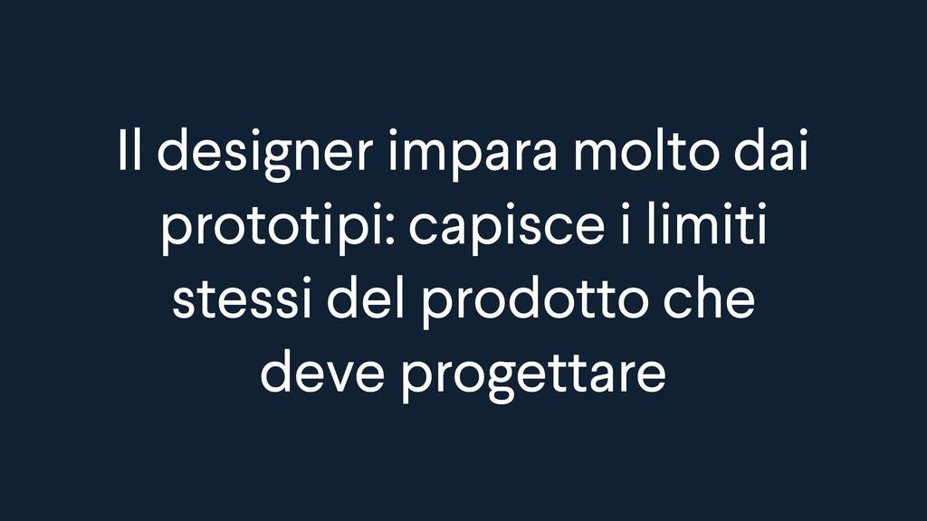 Il designer impara molto dai prototipi: capisce...