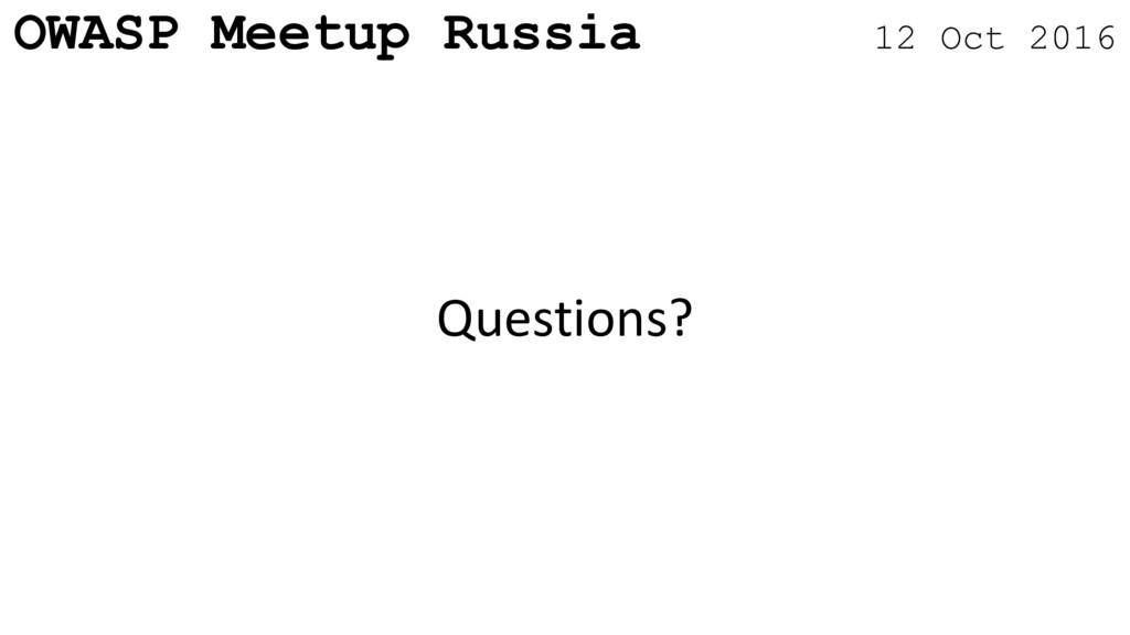 OWASP Meetup Russia 12 Oct 2016 Questions?