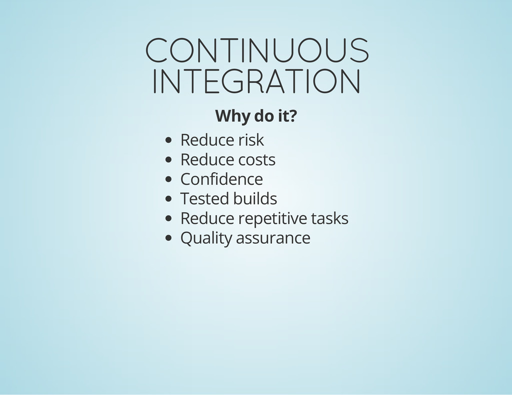 CONTINUOUS INTEGRATION Why do it? Reduce risk R...