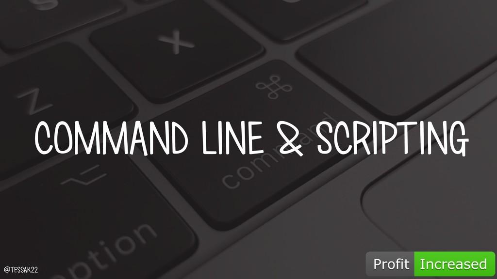 COMMAND LINE & SCRIPTING @tessak22