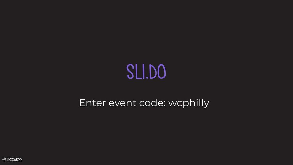 SLI.DO Enter event code: wcphilly @tessak22