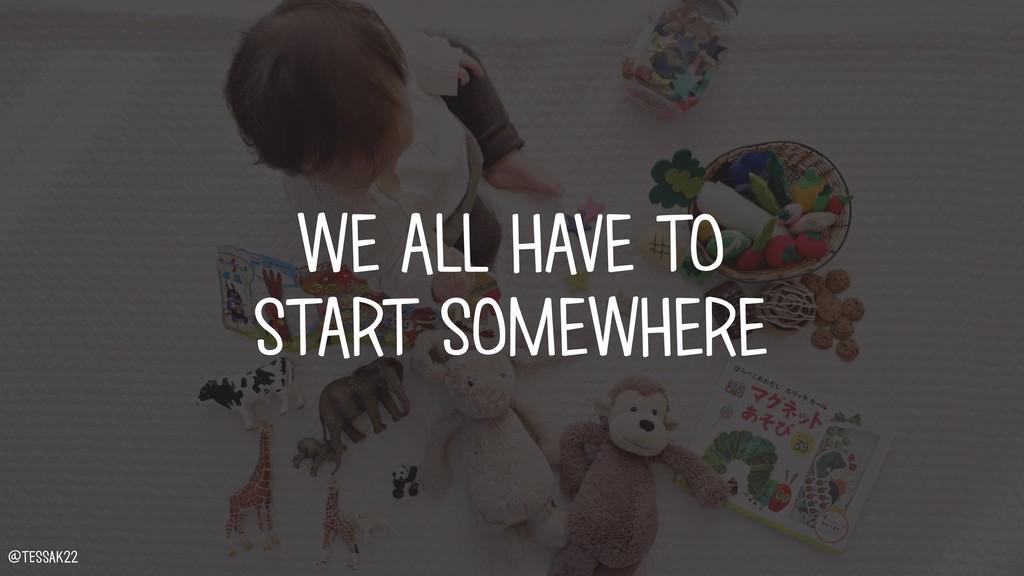 WE ALL HAVE TO START SOMEWHERE @tessak22