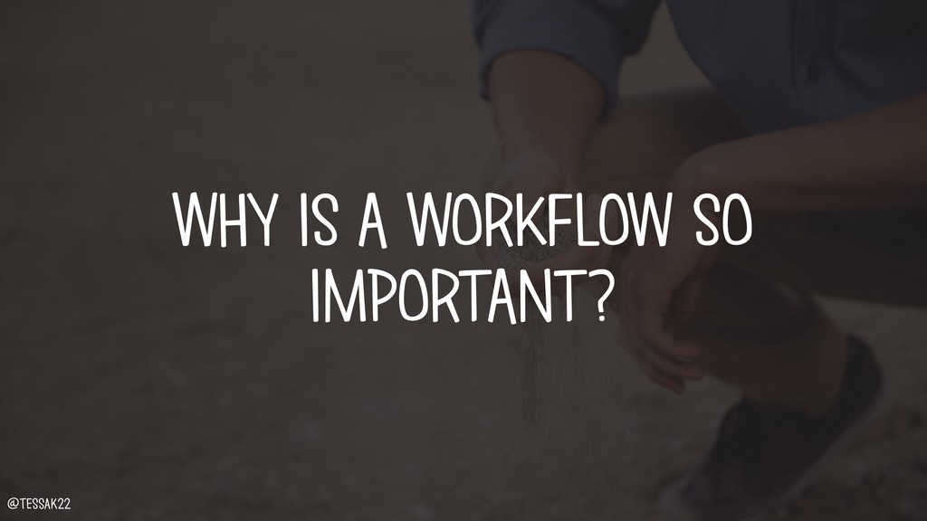WHY IS A WORKFLOW SO IMPORTANT? @tessak22