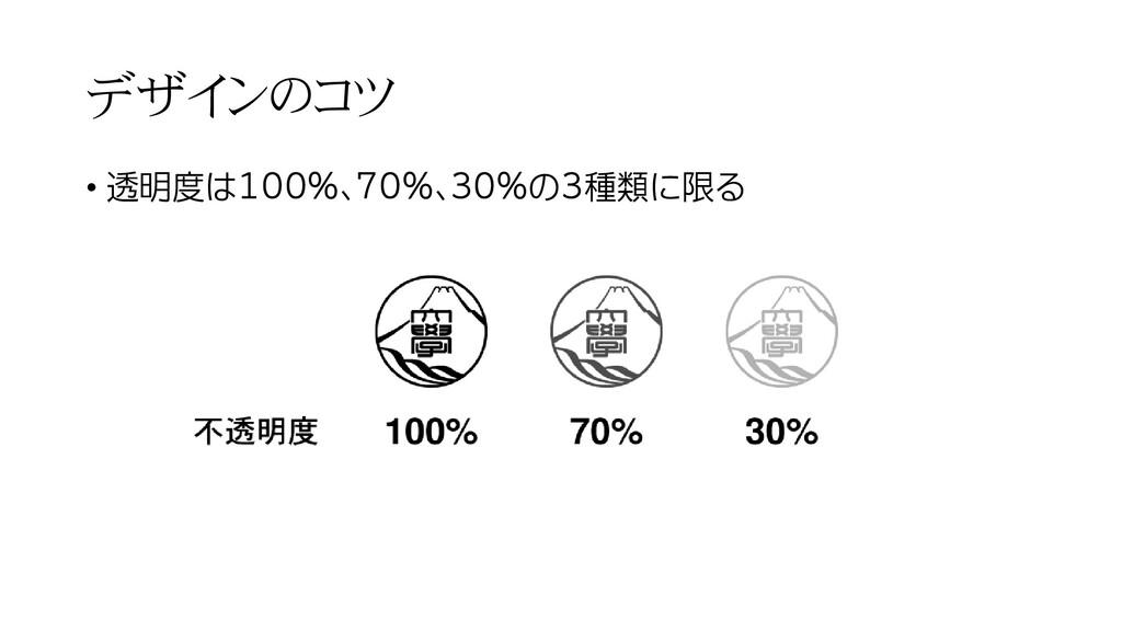 デザインのコツ • 透明度は100%、70%、30%の3種類に限る