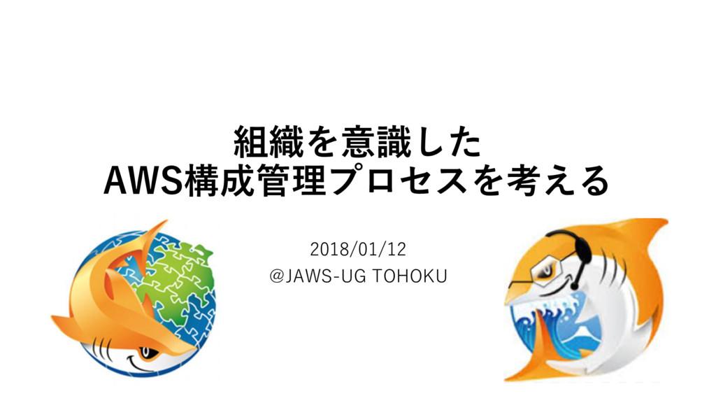 組織を意識した AWS構成管理プロセスを考える 2018/01/12 @JAWS-UG TOH...