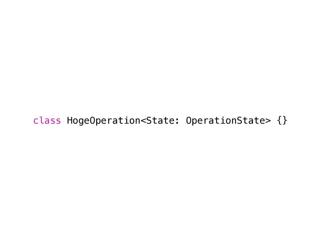 class HogeOperation<State: OperationState> {}