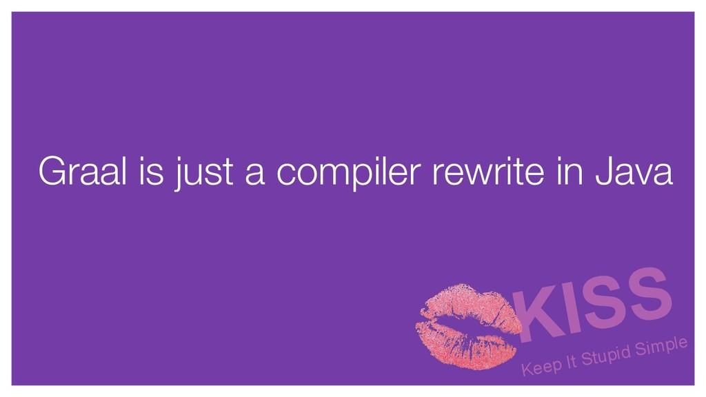 Graal is just a compiler rewrite in Java KISS K...