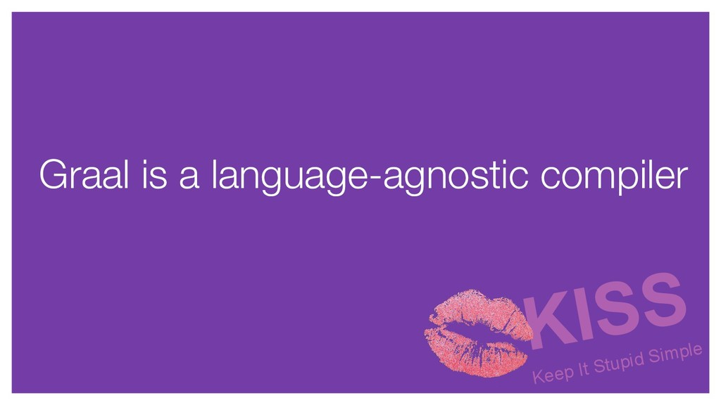 Graal is a language-agnostic compiler KISS Keep...